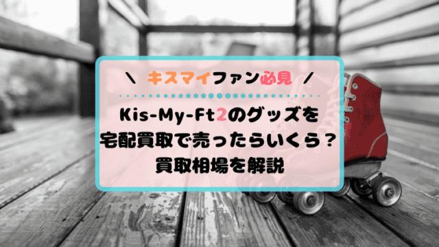 Kis-My-Ft2買取